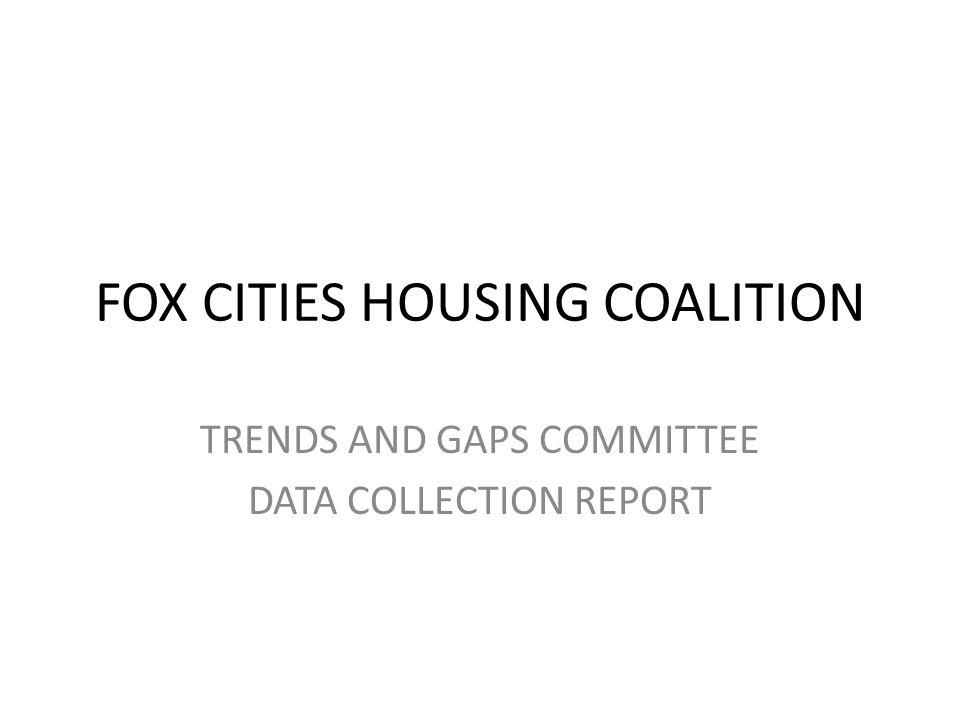 FOX CITIES HOUSING COALITION TRENDS AND GAPS COMMITTEE DATA COLLECTION REPORT