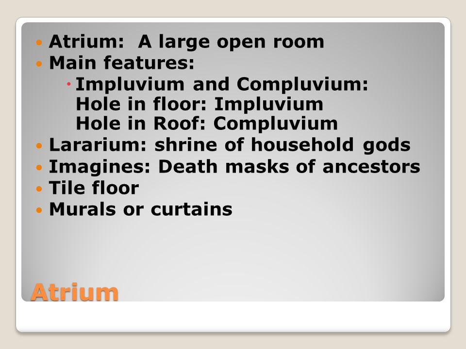 Atrium Atrium: A large open room Main features: Impluvium and Compluvium: Hole in floor: Impluvium Hole in Roof: Compluvium Lararium: shrine of househ