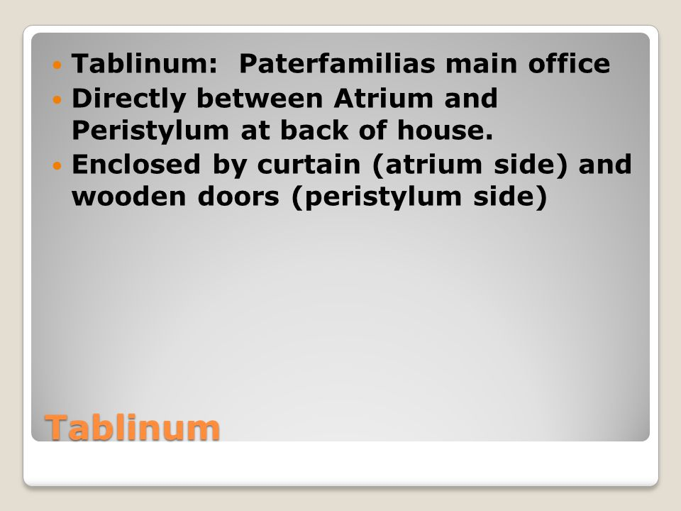 Tablinum Tablinum: Paterfamilias main office Directly between Atrium and Peristylum at back of house.