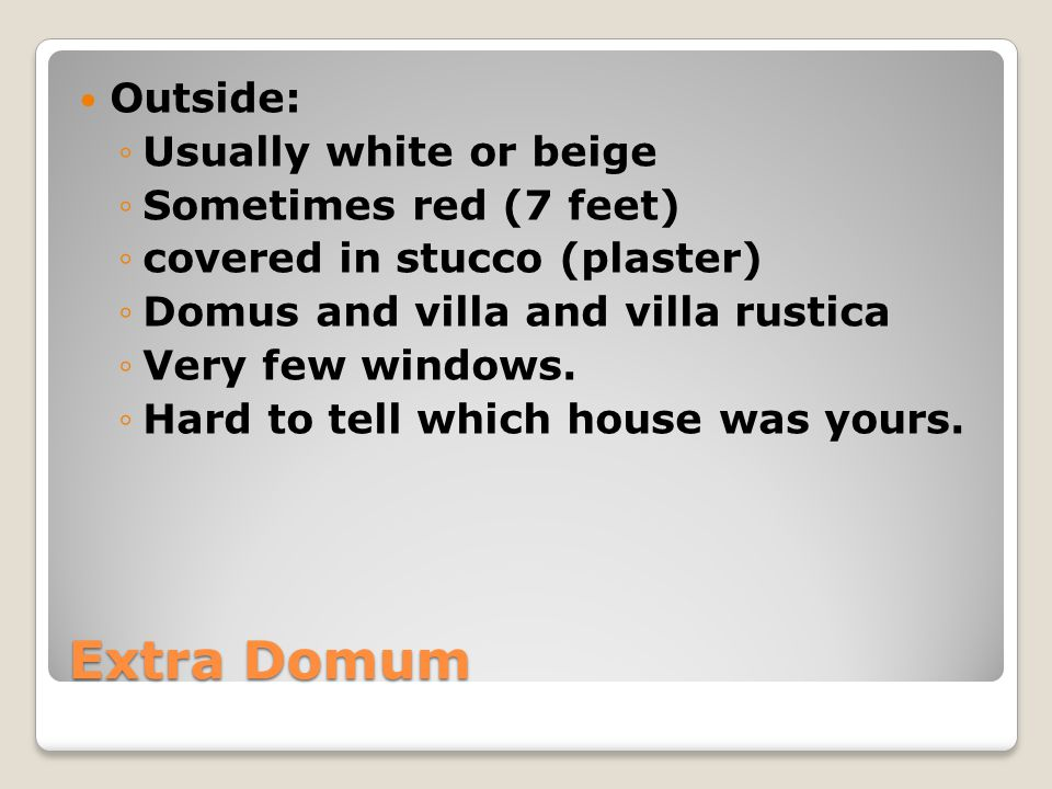 Extra Domum Outside: Usually white or beige Sometimes red (7 feet) covered in stucco (plaster) Domus and villa and villa rustica Very few windows.