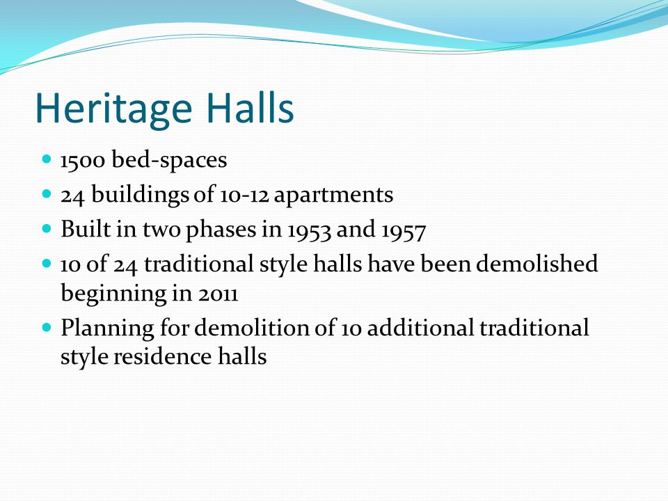 Heritage Halls 1500 bed-spaces 24 buildings of 10-12 apartments Built in two phases in 1953 and 1957 10 of 24 traditional style halls have been demolished beginning in 2011 Planning for demolition of 10 additional traditional style residence halls