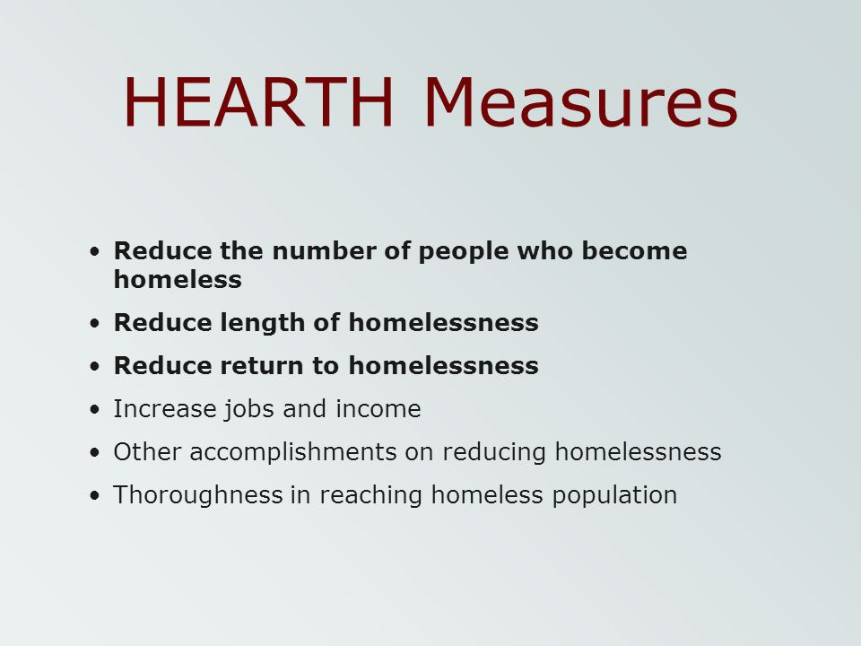 HEARTH Measures Reduce the number of people who become homeless Reduce length of homelessness Reduce return to homelessness Increase jobs and income O
