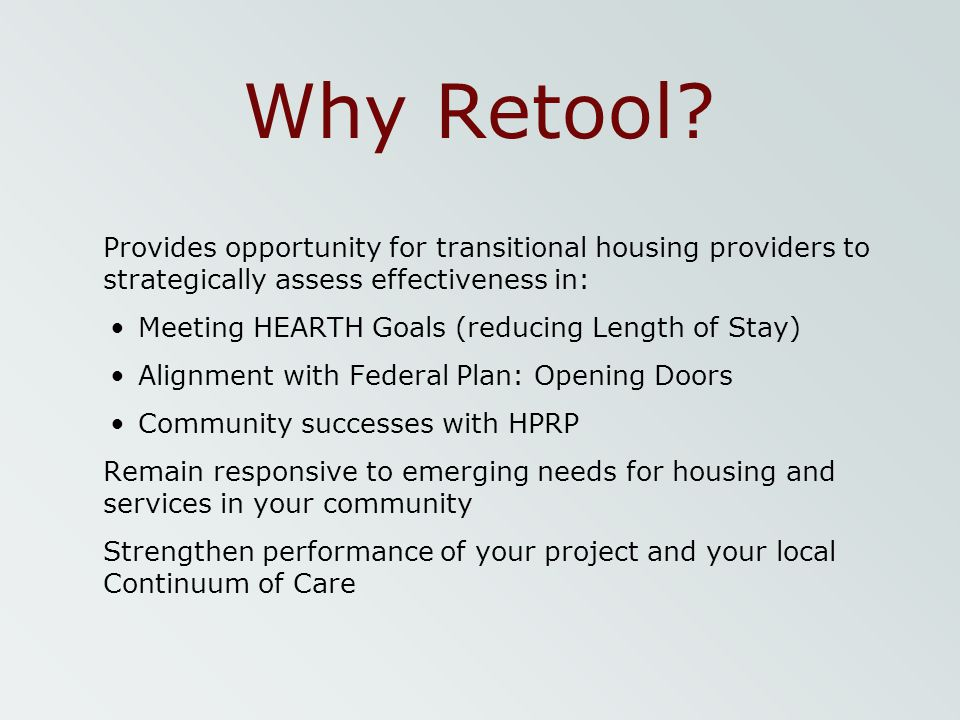 Why Retool? Provides opportunity for transitional housing providers to strategically assess effectiveness in: Meeting HEARTH Goals (reducing Length of