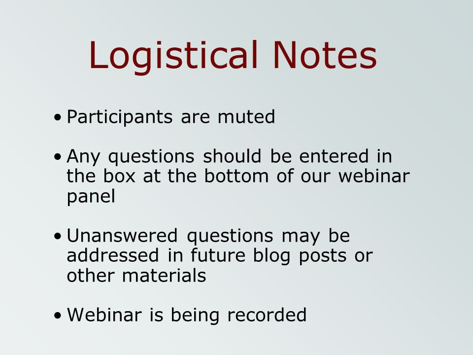 Logistical Notes Participants are muted Any questions should be entered in the box at the bottom of our webinar panel Unanswered questions may be addr