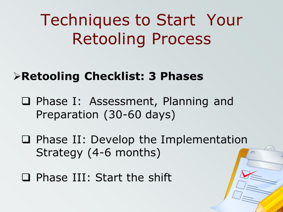 Techniques to Start Your Retooling Process Retooling Checklist: 3 Phases Phase I: Assessment, Planning and Preparation (30-60 days) Phase II: Develop
