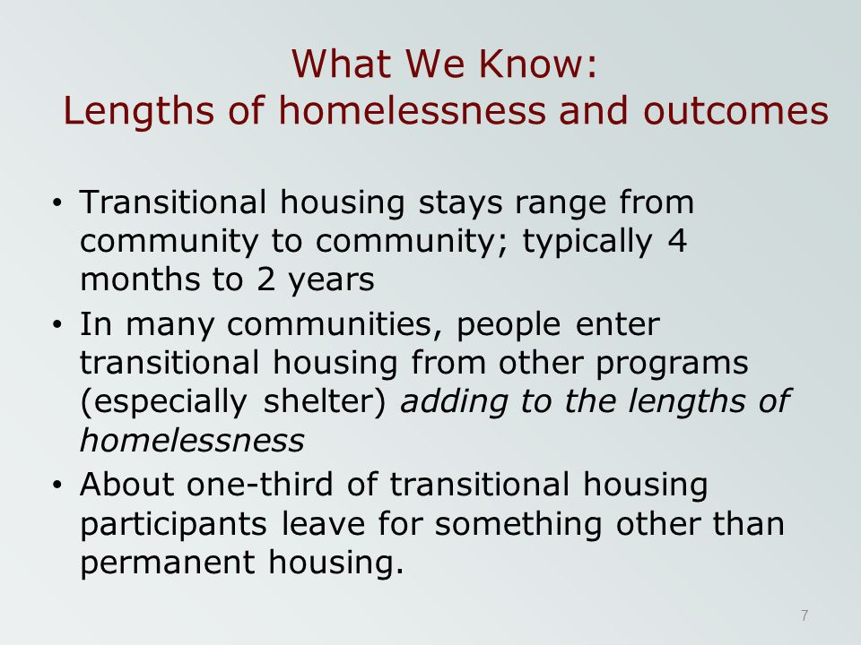 What We Know: Lengths of homelessness and outcomes Transitional housing stays range from community to community; typically 4 months to 2 years In many