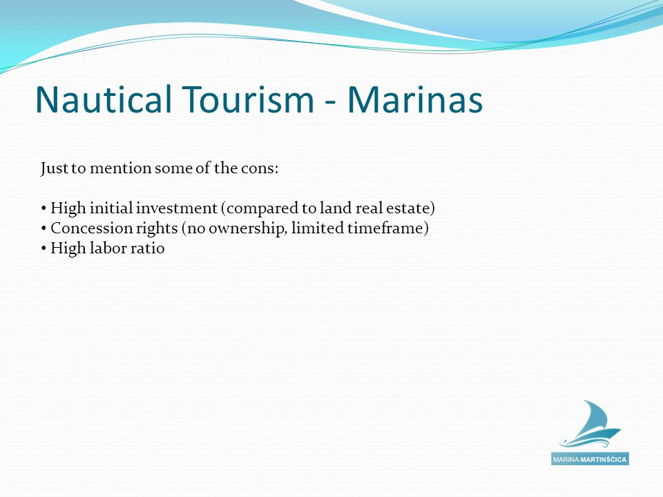 Nautical Tourism - Marinas Just to mention some of the cons: High initial investment (compared to land real estate) Concession rights (no ownership, limited timeframe) High labor ratio
