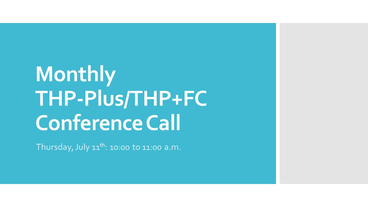 Monthly THP-Plus/THP+FC Conference Call Thursday, July 11 th : 10:00 to 11:00 a.m.
