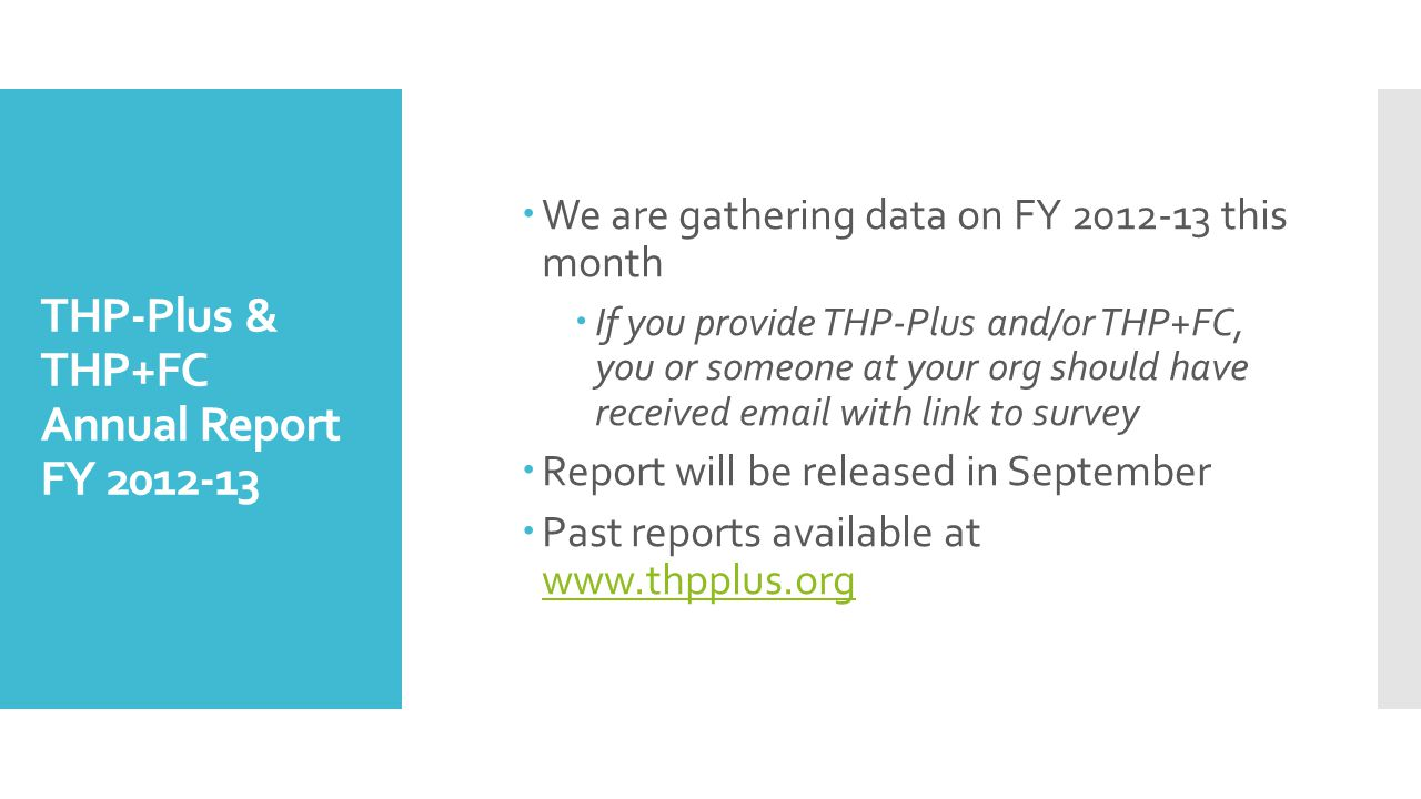 THP-Plus & THP+FC Annual Report FY 2012-13 We are gathering data on FY 2012-13 this month If you provide THP-Plus and/or THP+FC, you or someone at your org should have received email with link to survey Report will be released in September Past reports available at www.thpplus.org www.thpplus.org