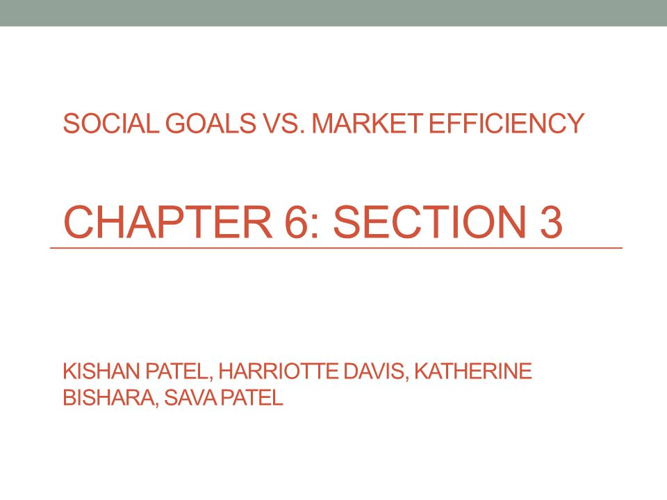 SOCIAL GOALS VS. MARKET EFFICIENCY CHAPTER 6: SECTION 3 KISHAN PATEL, HARRIOTTE DAVIS, KATHERINE BISHARA, SAVA PATEL