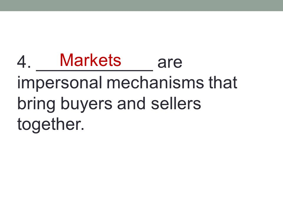 4. ____________ are impersonal mechanisms that bring buyers and sellers together. Markets