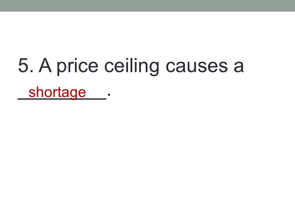 5. A price ceiling causes a ________. shortage