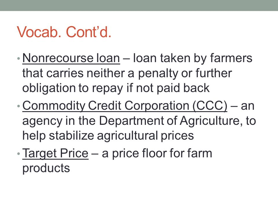 Vocab. Contd. Nonrecourse loan – loan taken by farmers that carries neither a penalty or further obligation to repay if not paid back Commodity Credit