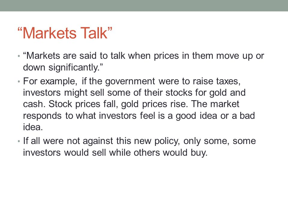 Markets Talk Markets are said to talk when prices in them move up or down significantly. For example, if the government were to raise taxes, investors