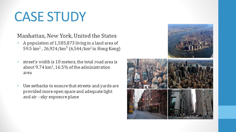 CASE STUDY Manhattan, New York, United the States A population of 1,585,873 living in a land area of 59.5 km 2, 26,924/km² (6,544/km 2 in Hong Kong) streets width is 10 meters, the total road area is about 9.74 km 2, 16.5% of the administration area Use setbacks to ensure that streets and yards are provided more open space and adequate light and air --sky exposure plane