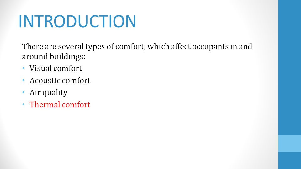 INTRODUCTION There are several types of comfort, which affect occupants in and around buildings: Visual comfort Acoustic comfort Air quality Thermal comfort