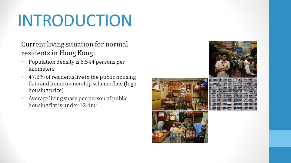 INTRODUCTION Current living situation for normal residents in Hong Kong: Population density is 6,544 persons per kilometers 47.8% of residents live in the public housing flats and home ownership scheme flats (high housing price) Average living space per person of public housing flat is under 12.4m 2