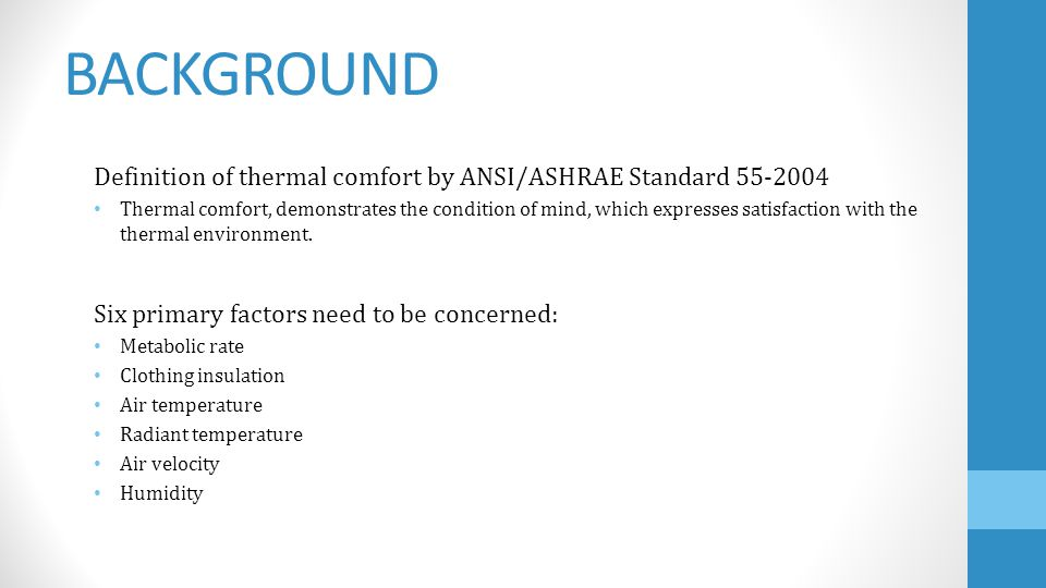 BACKGROUND Six primary factors need to be concerned: Metabolic rate Clothing insulation Air temperature Radiant temperature Air velocity Humidity Definition of thermal comfort by ANSI/ASHRAE Standard 55-2004 Thermal comfort, demonstrates the condition of mind, which expresses satisfaction with the thermal environment.
