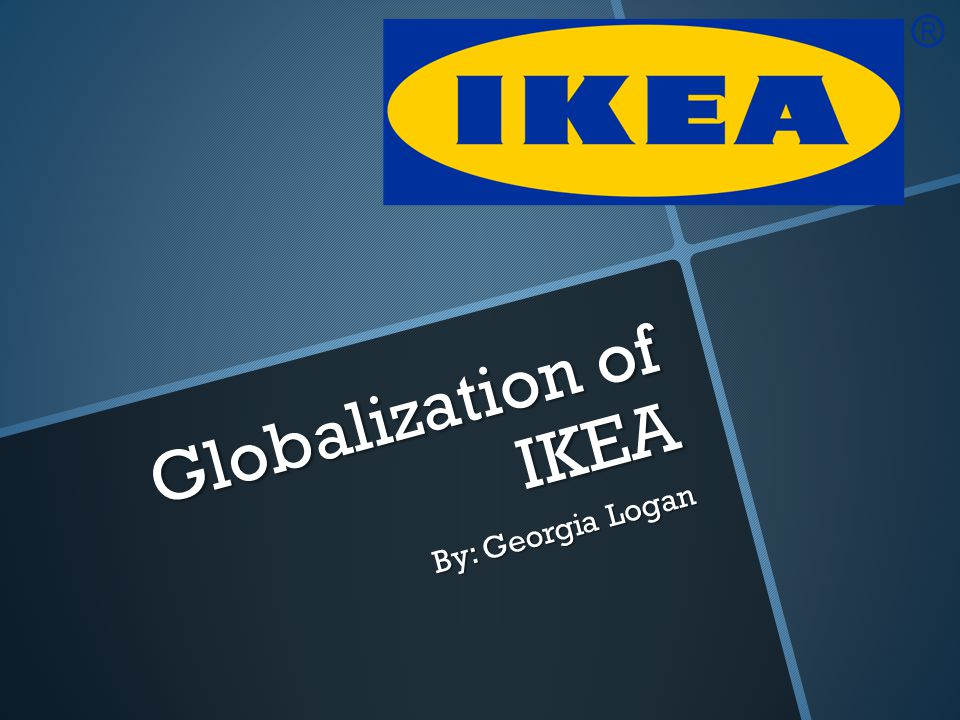 Globalization of IKEA By: Georgia Logan