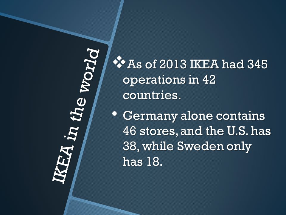 IKEA in the world As of 2013 IKEA had 345 operations in 42 countries.