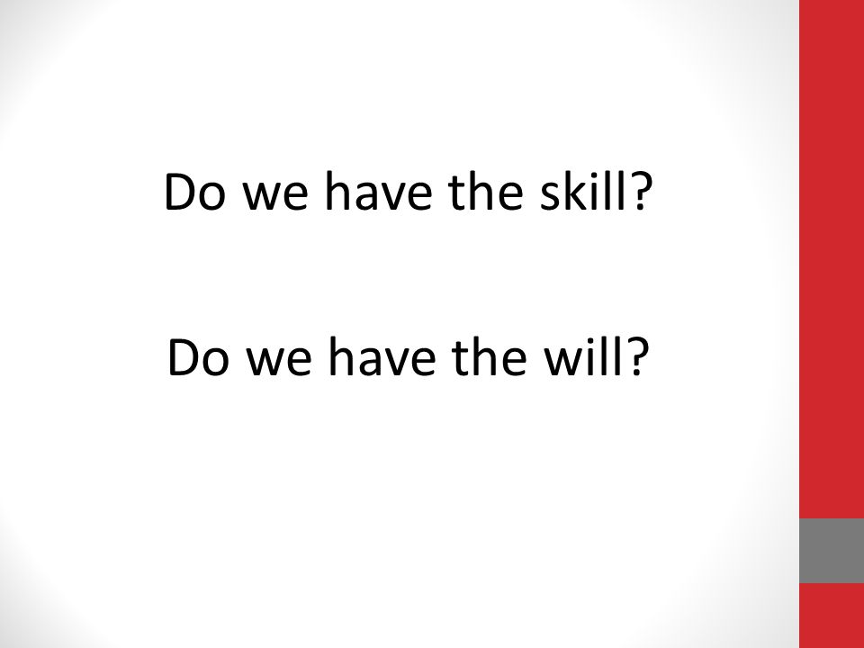 Do we have the skill? Do we have the will?