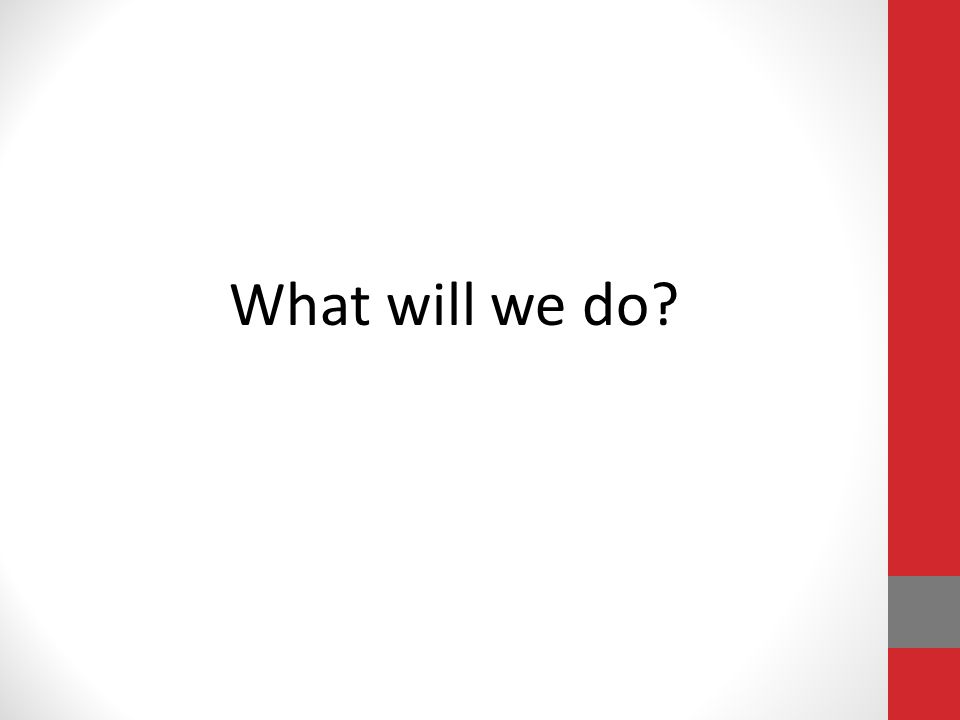 What will we do?