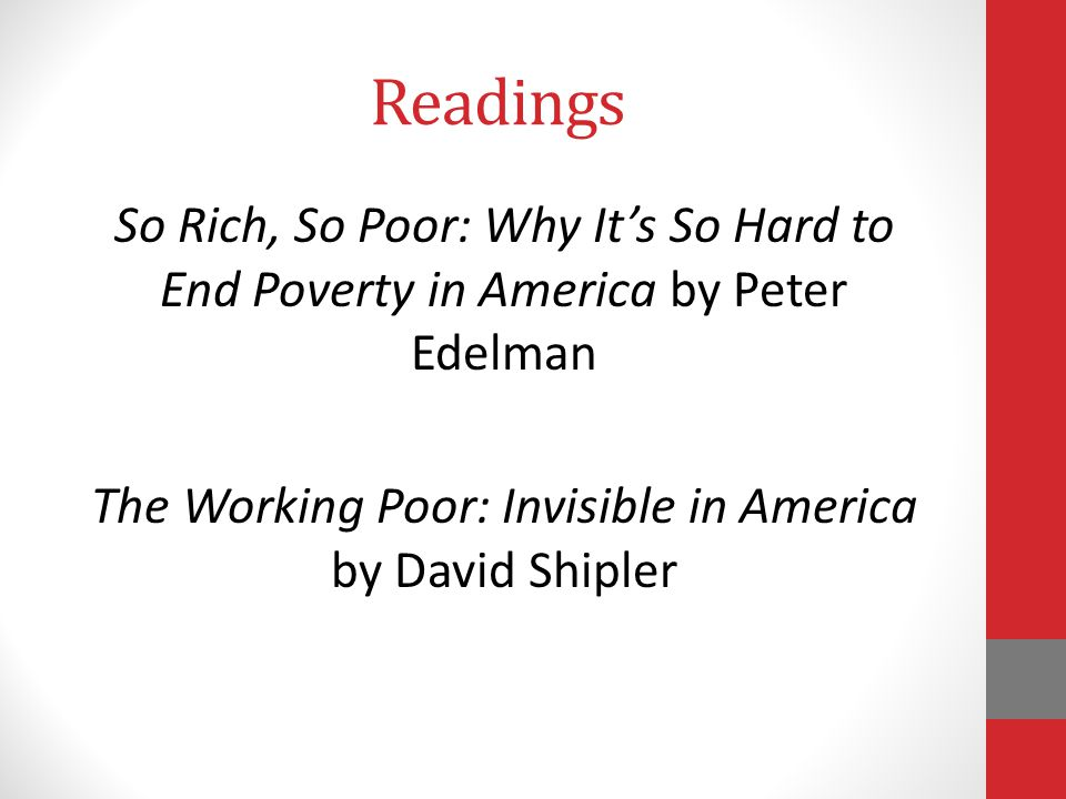 Readings So Rich, So Poor: Why Its So Hard to End Poverty in America by Peter Edelman The Working Poor: Invisible in America by David Shipler
