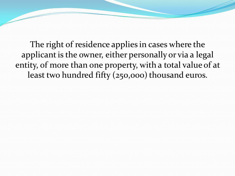 The right of residence applies in cases where the applicant is the owner, either personally or via a legal entity, of more than one property, with a total value of at least two hundred fifty (250,000) thousand euros.