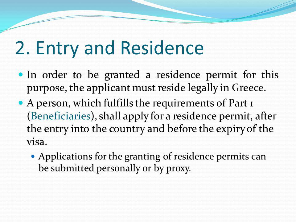 2. Entry and Residence In order to be granted a residence permit for this purpose, the applicant must reside legally in Greece. A person, which fulfil