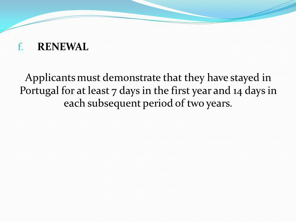 f. RENEWAL Applicants must demonstrate that they have stayed in Portugal for at least 7 days in the first year and 14 days in each subsequent period o