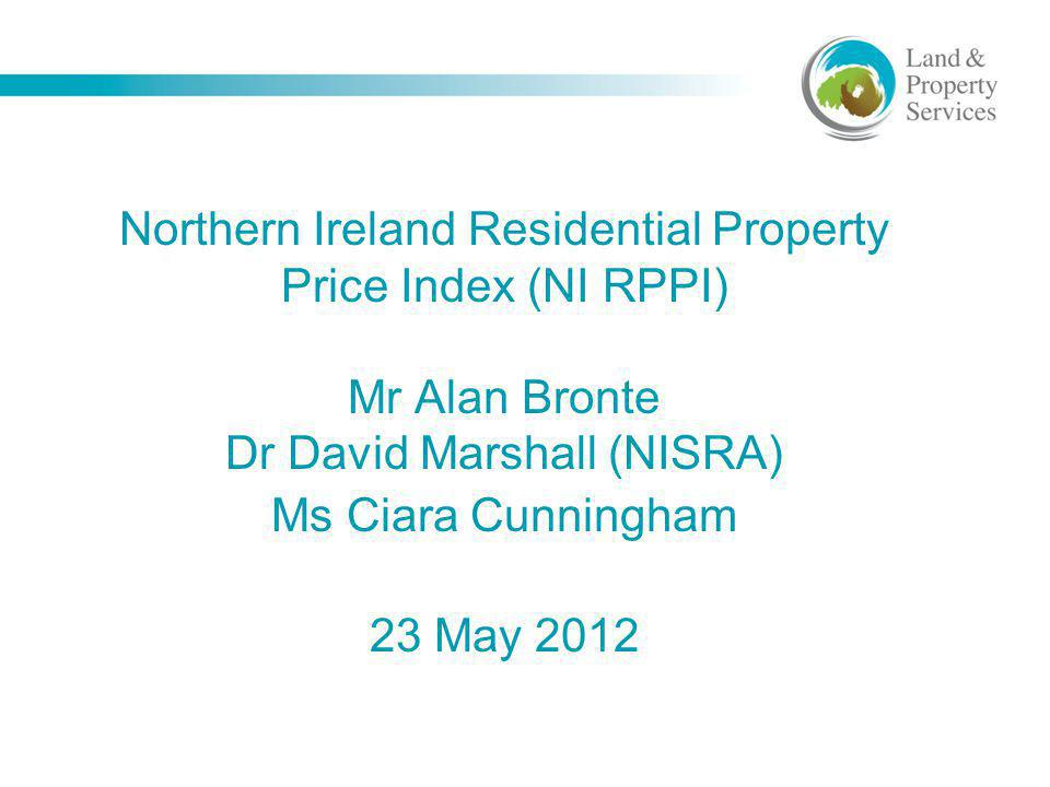 Northern Ireland Residential Property Price Index (NI RPPI) Mr Alan Bronte Dr David Marshall (NISRA) Ms Ciara Cunningham 23 May 2012