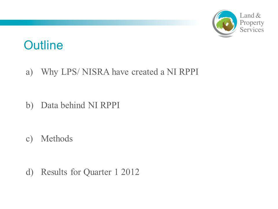 Outline a)Why LPS/ NISRA have created a NI RPPI b)Data behind NI RPPI c)Methods d)Results for Quarter 1 2012