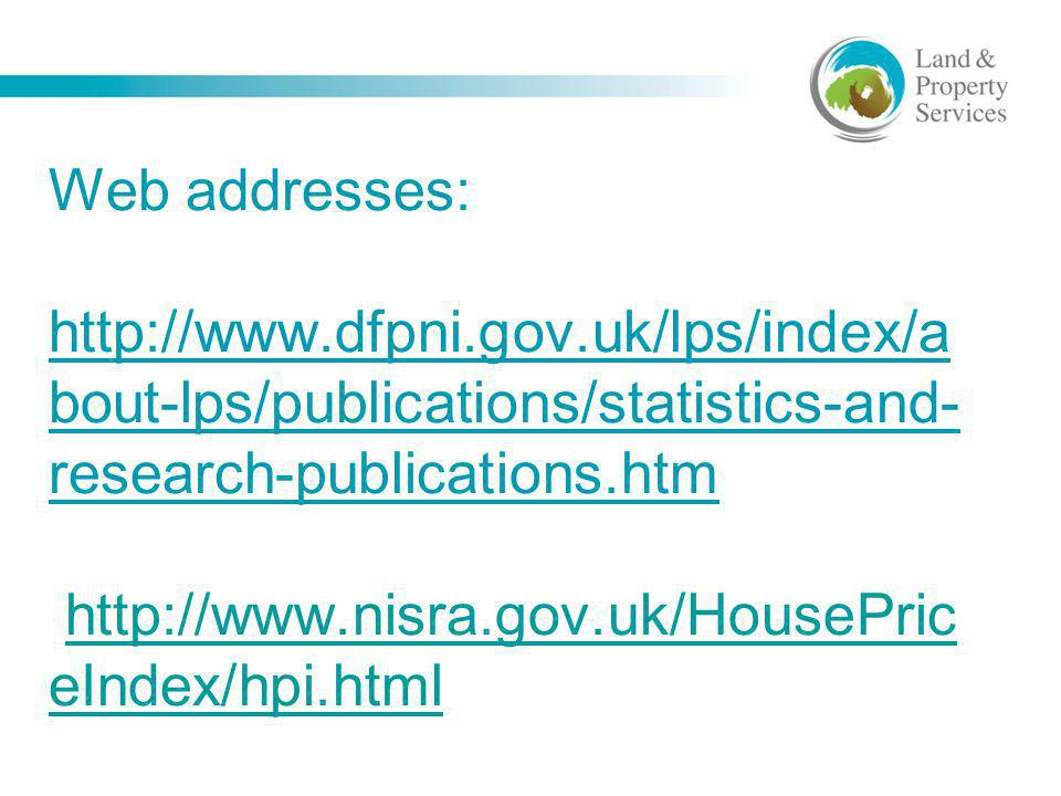 Web addresses: http://www.dfpni.gov.uk/lps/index/a bout-lps/publications/statistics-and- research-publications.htm http://www.nisra.gov.uk/HousePric e