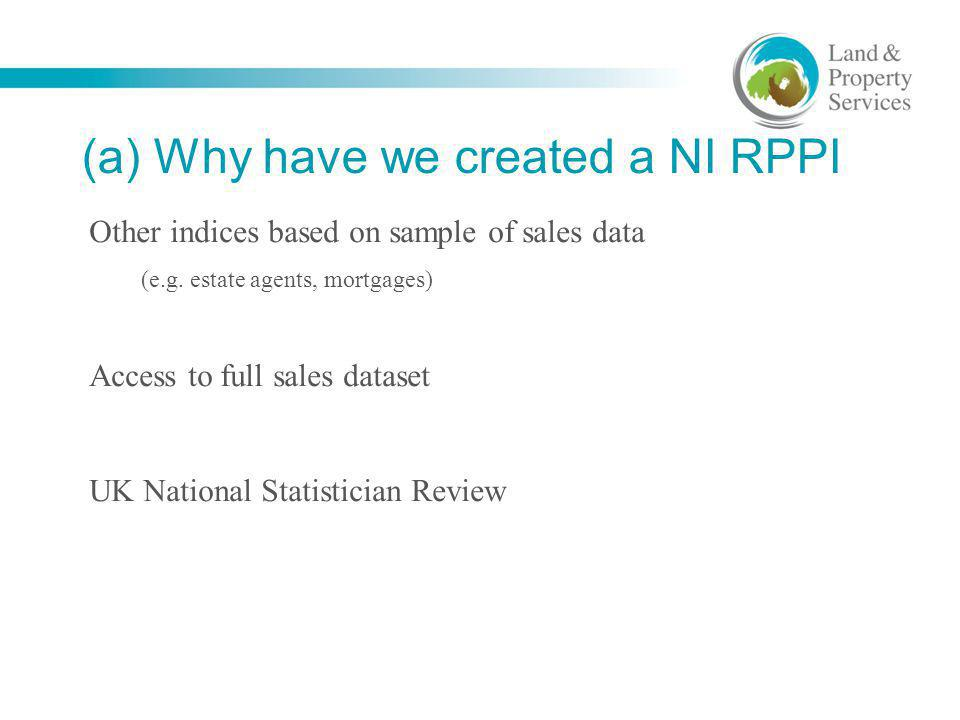 (a) Why have we created a NI RPPI Other indices based on sample of sales data (e.g. estate agents, mortgages) Access to full sales dataset UK National