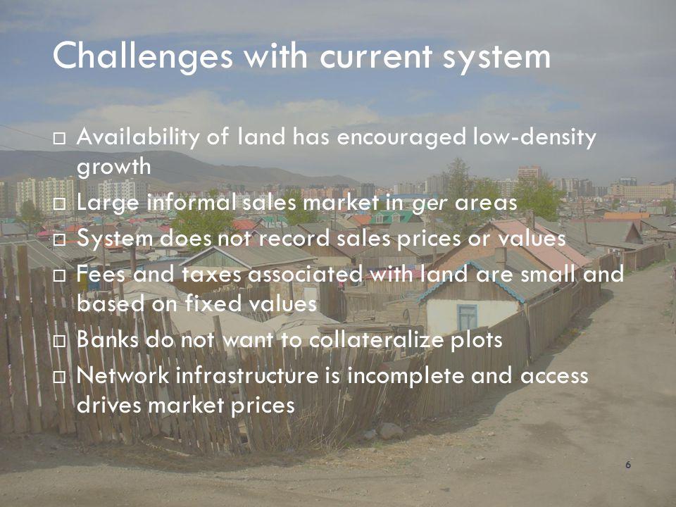 Challenges with current system 6 Availability of land has encouraged low-density growth Large informal sales market in ger areas System does not recor