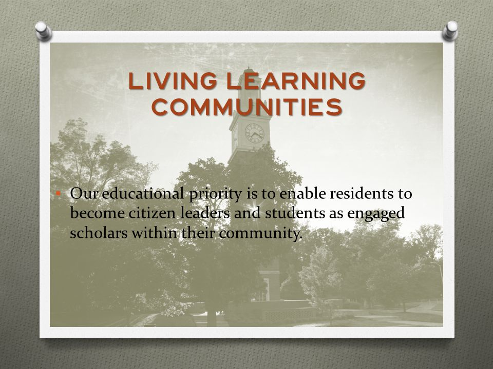 LIVING LEARNING COMMUNITIES Our educational priority is to enable residents to become citizen leaders and students as engaged scholars within their community.