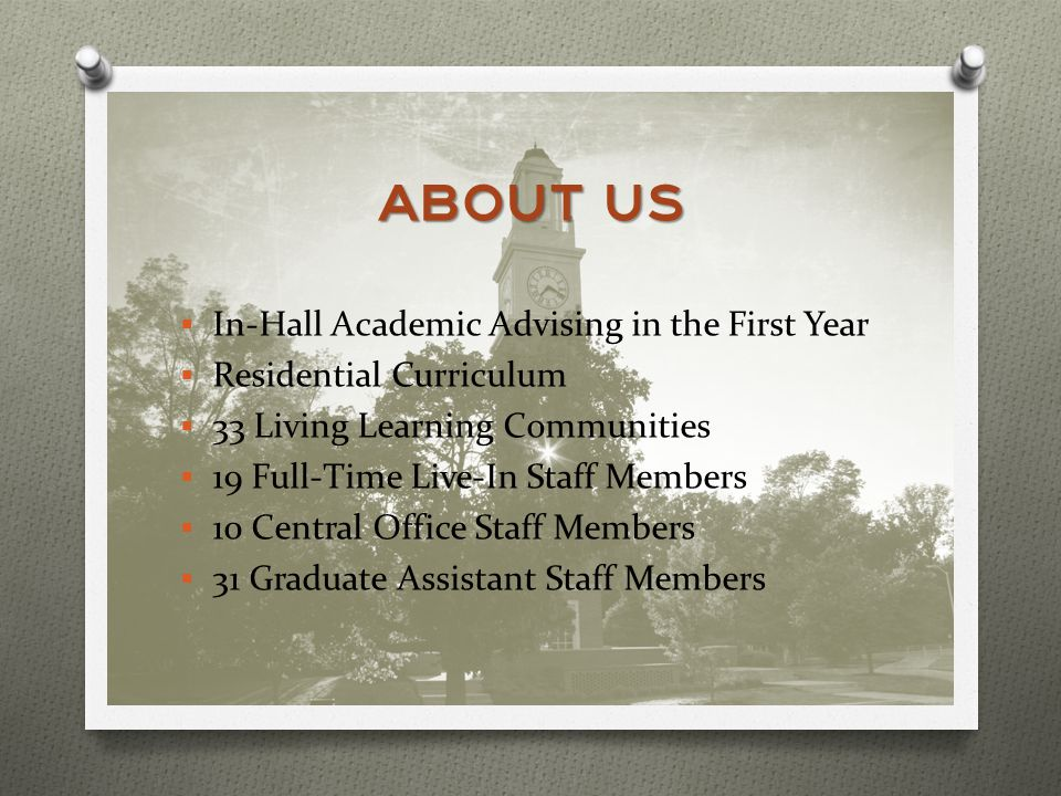 ABOUT US In-Hall Academic Advising in the First Year Residential Curriculum 33 Living Learning Communities 19 Full-Time Live-In Staff Members 10 Central Office Staff Members 31 Graduate Assistant Staff Members