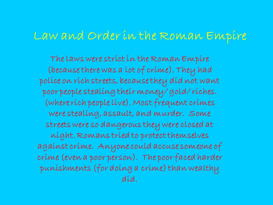 Law and Order in the Roman Empire The laws were strict in the Roman Empire (because there was a lot of crime). They had police on rich streets, becaus