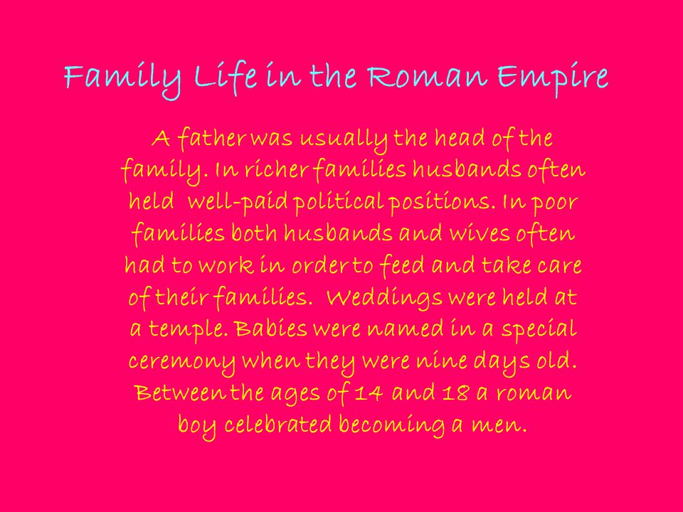 Family Life in the Roman Empire A father was usually the head of the family. In richer families husbands often held well-paid political positions. In