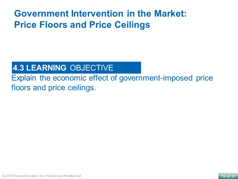 19 of 31 © 2013 Pearson Education, Inc. Publishing as Prentice Hall Explain the economic effect of government-imposed price floors and price ceilings.