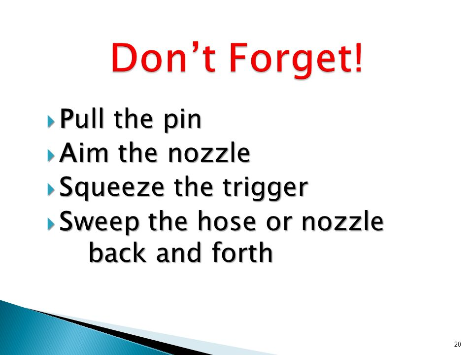 Pull the pin Pull the pin Aim the nozzle Aim the nozzle Squeeze the trigger Squeeze the trigger Sweep the hose or nozzle back and forth Sweep the hose or nozzle back and forth 20