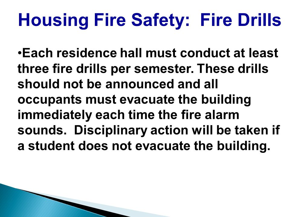 Housing Fire Safety: Fire Drills Each residence hall must conduct at least three fire drills per semester.