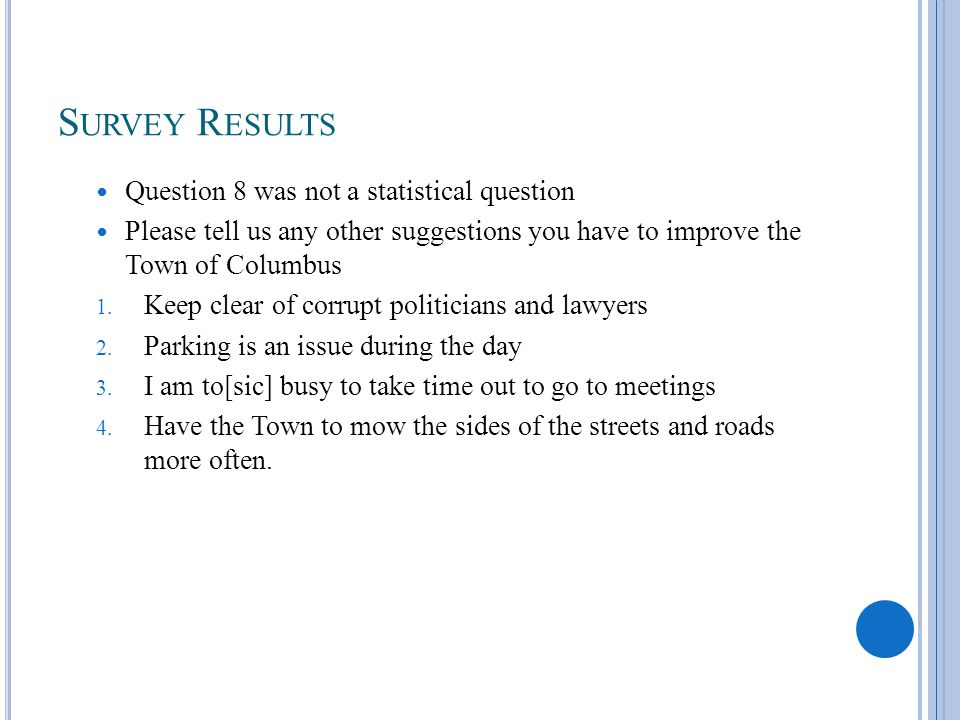 S URVEY R ESULTS Question 8 was not a statistical question Please tell us any other suggestions you have to improve the Town of Columbus 1. Keep clear