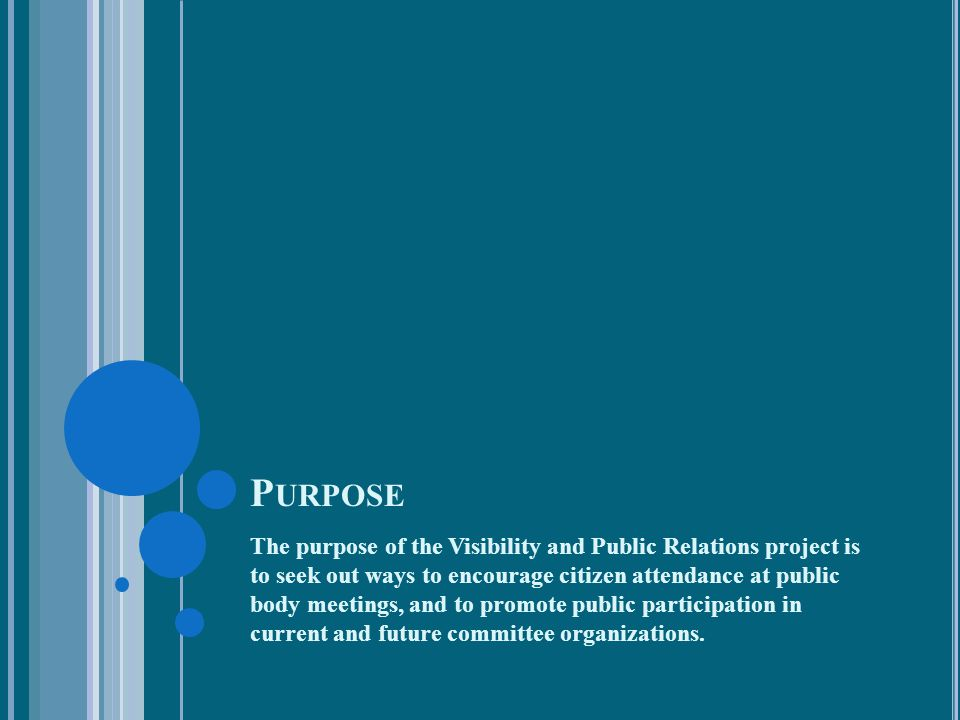 P URPOSE The purpose of the Visibility and Public Relations project is to seek out ways to encourage citizen attendance at public body meetings, and t