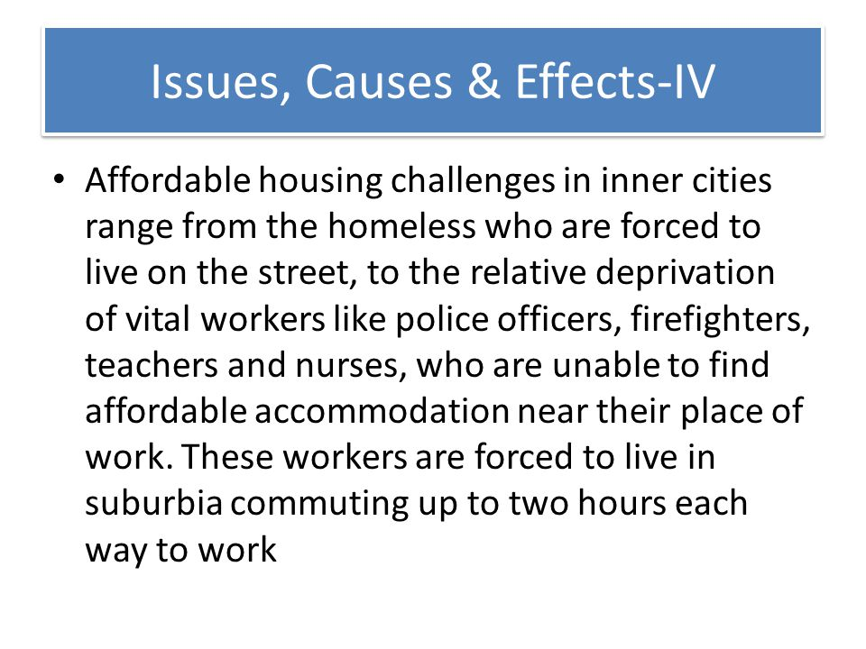 Issues, Causes & Effects-IV Affordable housing challenges in inner cities range from the homeless who are forced to live on the street, to the relativ