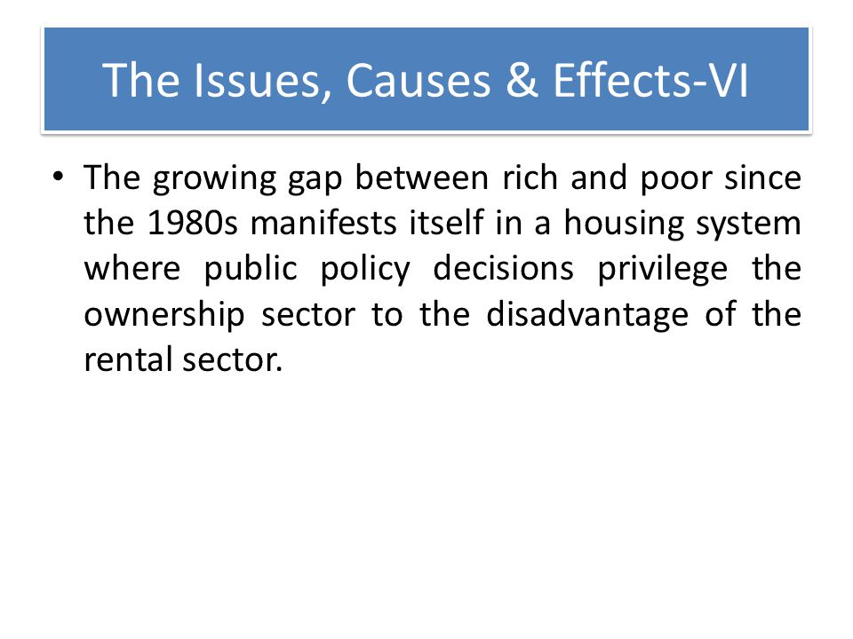 The Issues, Causes & Effects-VI The growing gap between rich and poor since the 1980s manifests itself in a housing system where public policy decisio