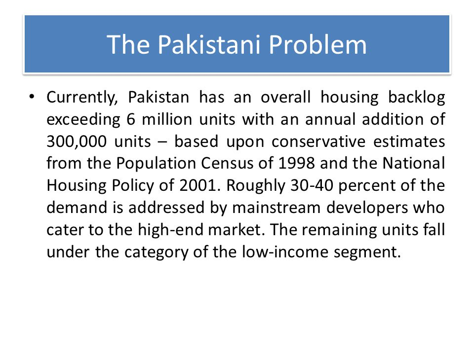The Pakistani Problem Currently, Pakistan has an overall housing backlog exceeding 6 million units with an annual addition of 300,000 units – based up