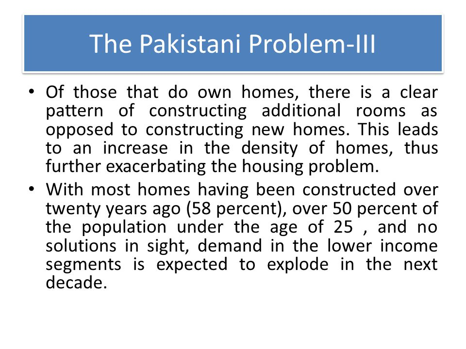 The Pakistani Problem-III Of those that do own homes, there is a clear pattern of constructing additional rooms as opposed to constructing new homes.