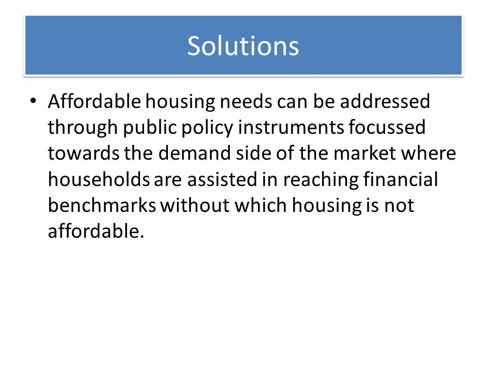 Solutions Affordable housing needs can be addressed through public policy instruments focussed towards the demand side of the market where households