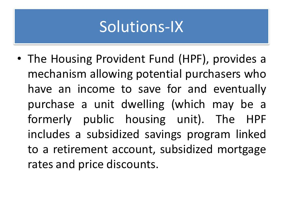 Solutions-IX The Housing Provident Fund (HPF), provides a mechanism allowing potential purchasers who have an income to save for and eventually purcha